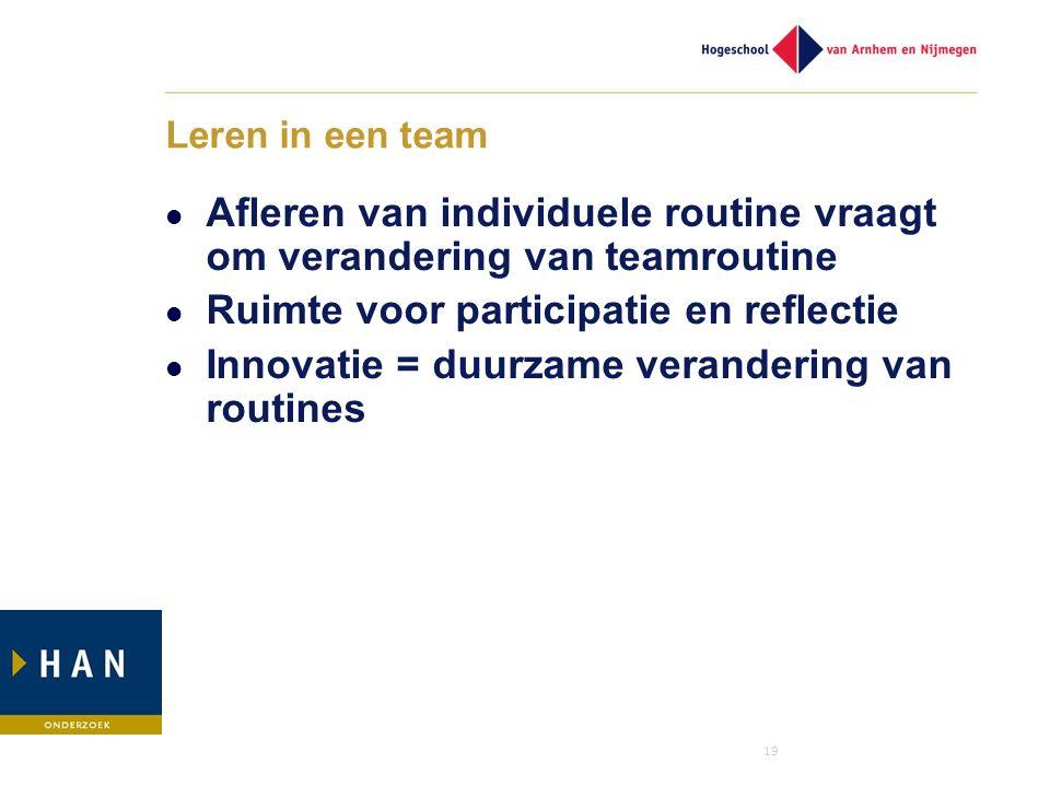 19 Leren in een team Afleren van individuele routine vraagt om verandering van teamroutine Ruimte voor participatie en reflectie Innovatie = duurzame
