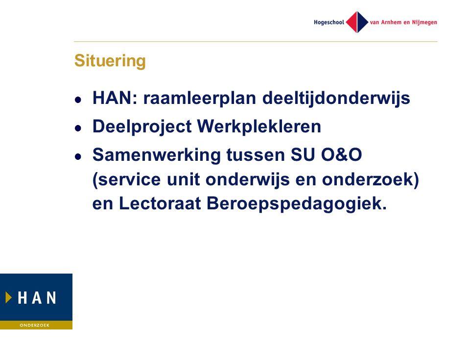 Situering HAN: raamleerplan deeltijdonderwijs Deelproject Werkplekleren Samenwerking tussen SU O&O (service unit onderwijs en onderzoek) en Lectoraat
