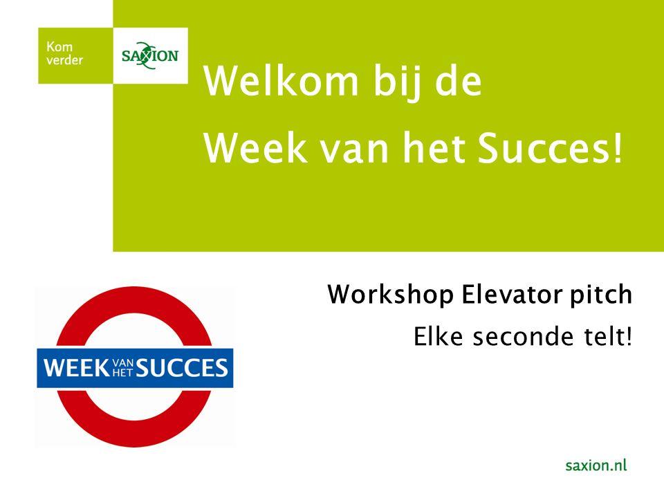 Week van het Succes! Welkom bij de Workshop Elevator pitch Elke seconde telt!