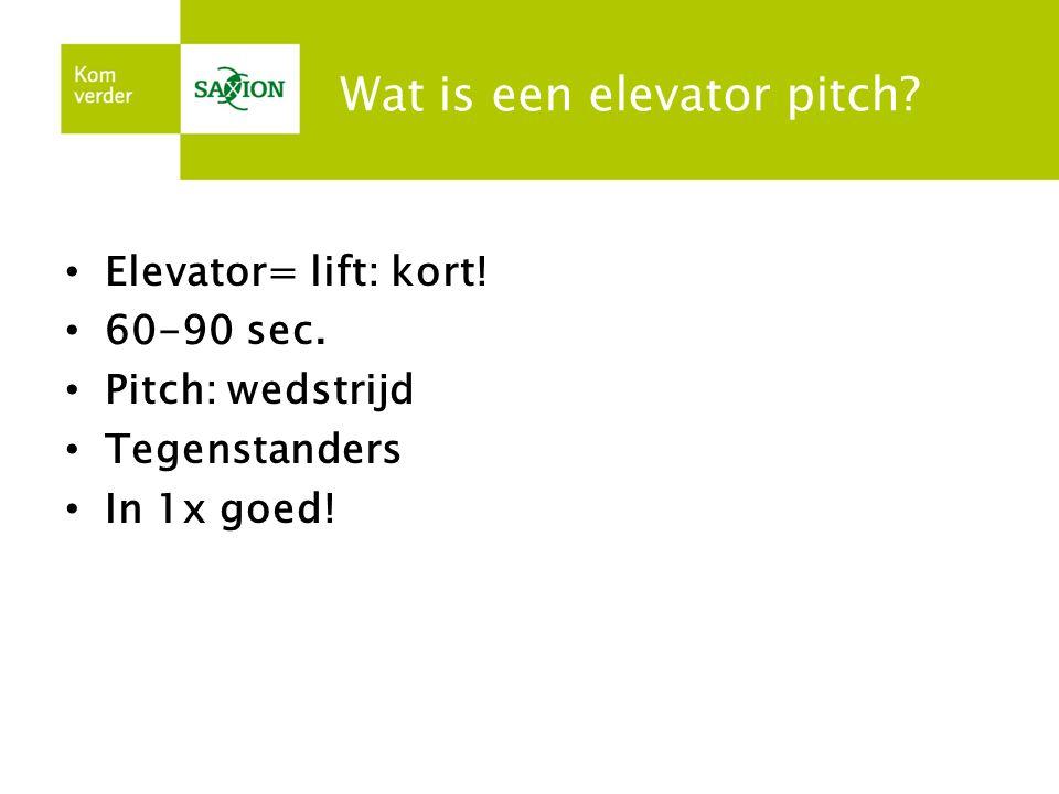 Wat is een elevator pitch? Elevator= lift: kort! 60-90 sec. Pitch: wedstrijd Tegenstanders In 1x goed!