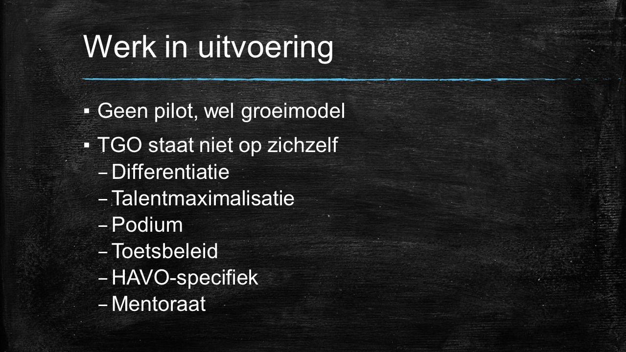 Werk in uitvoering ▪Geen pilot, wel groeimodel ▪TGO staat niet op zichzelf – Differentiatie – Talentmaximalisatie – Podium – Toetsbeleid – HAVO-specif