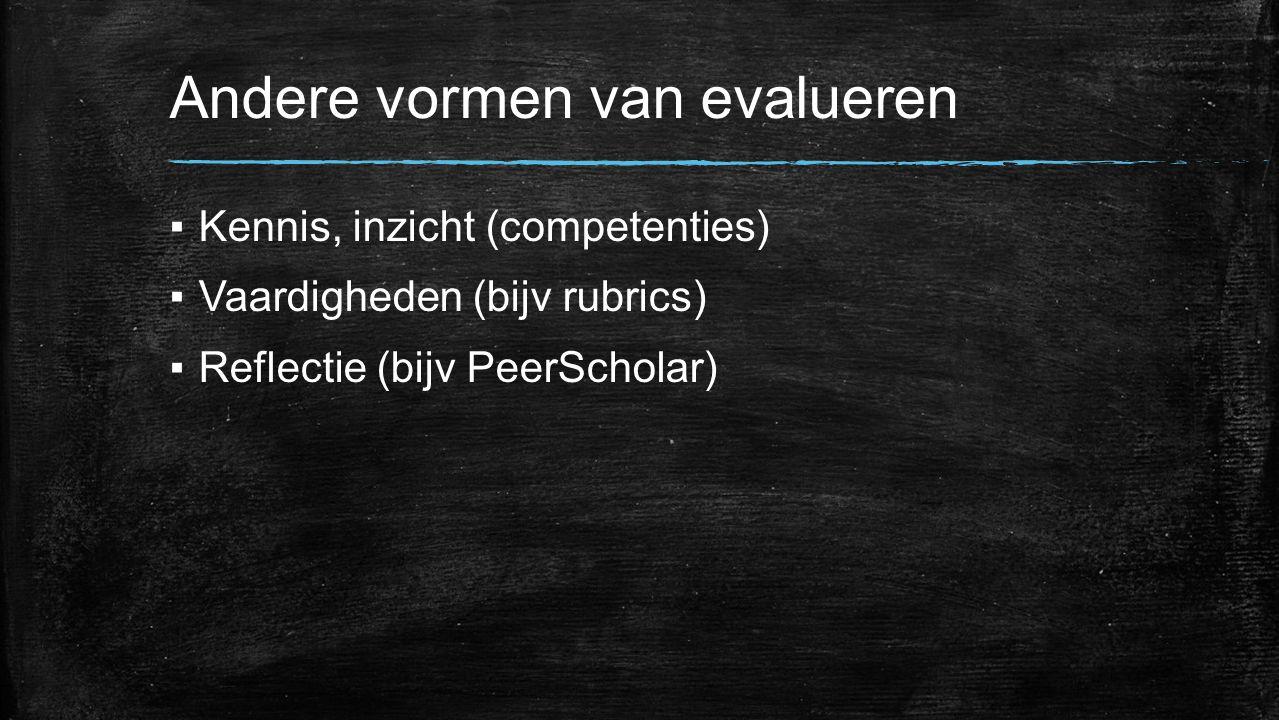 Andere vormen van evalueren ▪Kennis, inzicht (competenties) ▪Vaardigheden (bijv rubrics) ▪Reflectie (bijv PeerScholar)