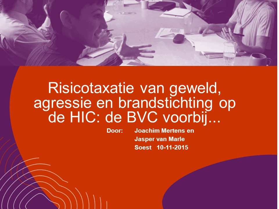 Risicotaxatie van geweld, agressie en brandstichting op de HIC: de BVC voorbij... Door:Joachim Mertens en Jasper van Marle Soest 10-11-2015