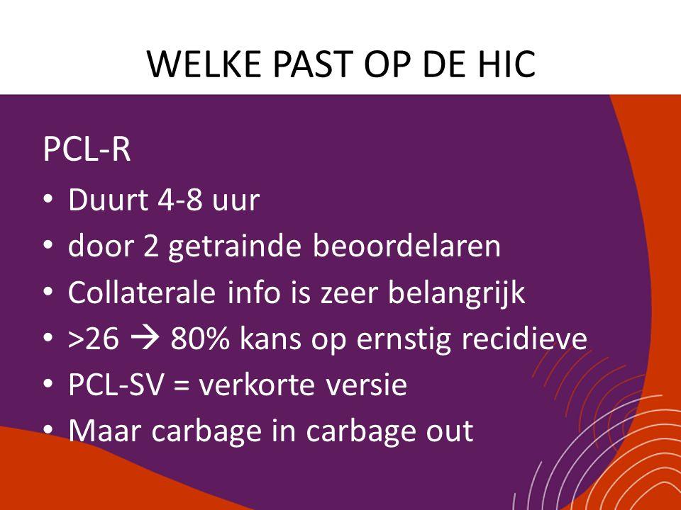 WELKE PAST OP DE HIC PCL-R Duurt 4-8 uur door 2 getrainde beoordelaren Collaterale info is zeer belangrijk >26  80% kans op ernstig recidieve PCL-SV