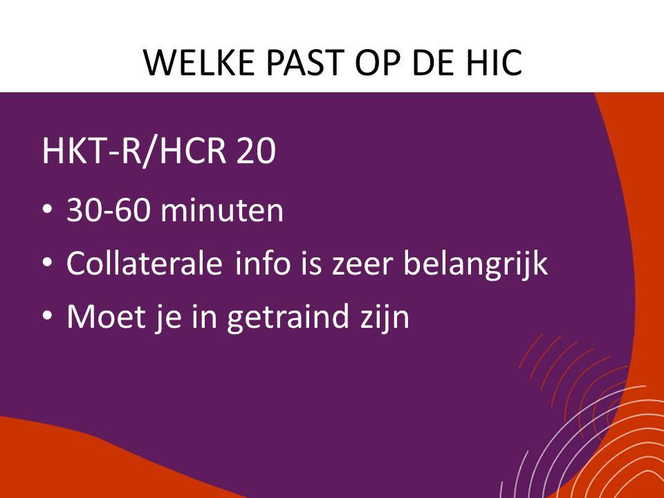 WELKE PAST OP DE HIC HKT-R/HCR 20 30-60 minuten Collaterale info is zeer belangrijk Moet je in getraind zijn