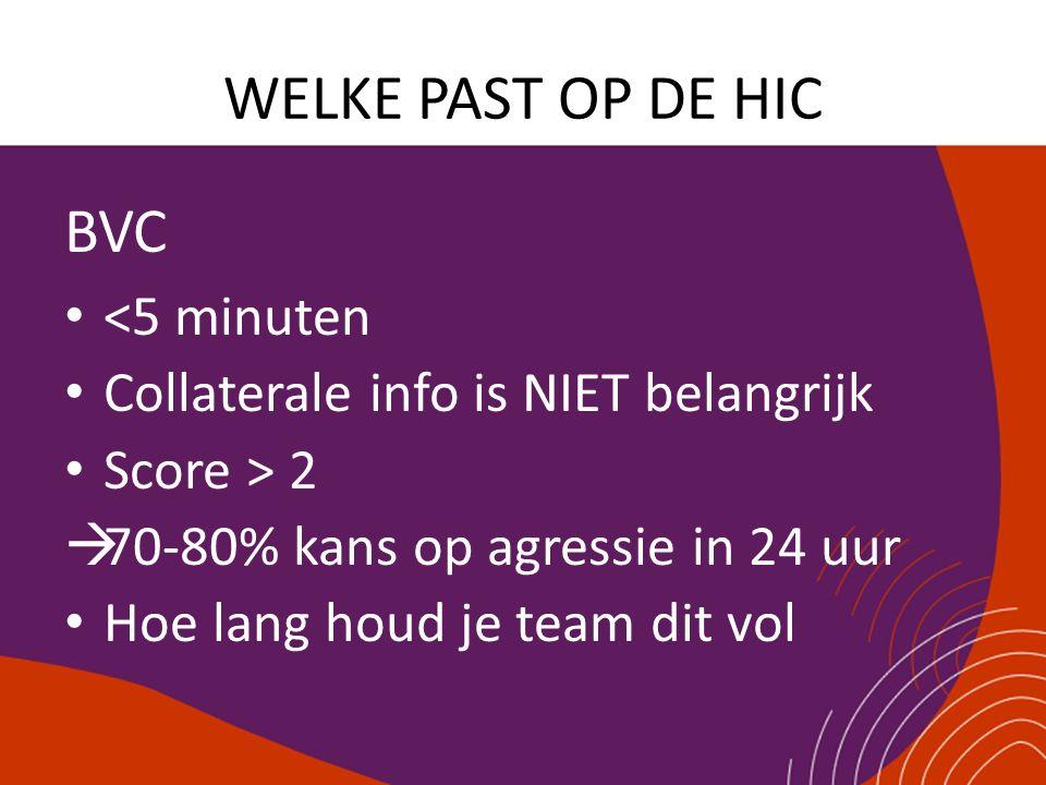 WELKE PAST OP DE HIC BVC <5 minuten Collaterale info is NIET belangrijk Score > 2  70-80% kans op agressie in 24 uur Hoe lang houd je team dit vol