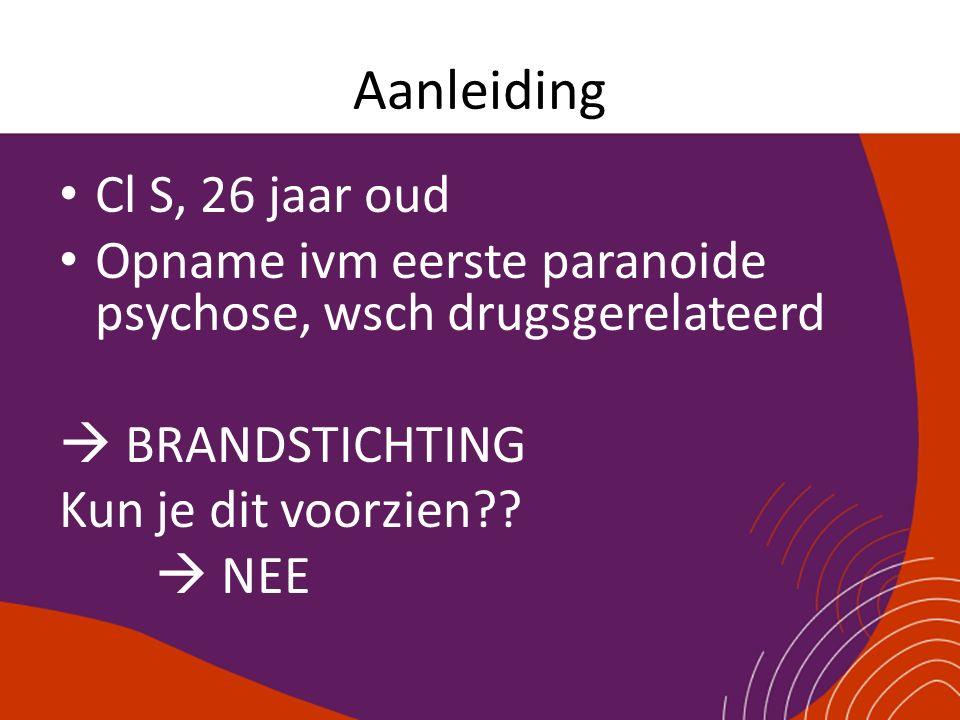 Aanleiding Cl S, 26 jaar oud Opname ivm eerste paranoide psychose, wsch drugsgerelateerd  BRANDSTICHTING Kun je dit voorzien??  NEE