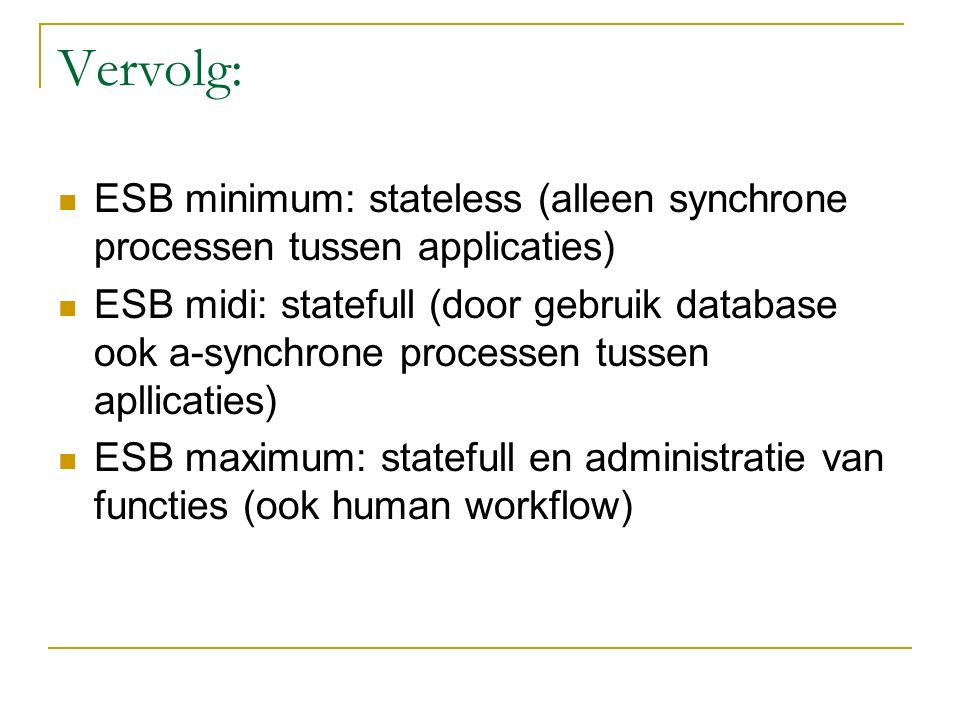 Vervolg: ESB minimum: stateless (alleen synchrone processen tussen applicaties) ESB midi: statefull (door gebruik database ook a-synchrone processen tussen apllicaties) ESB maximum: statefull en administratie van functies (ook human workflow)