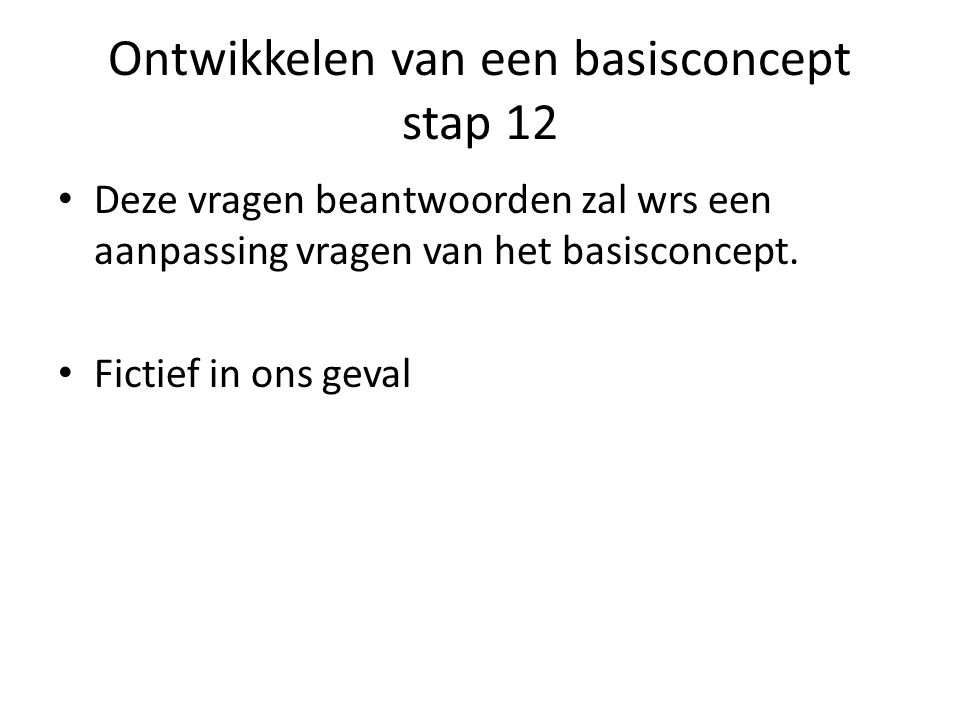 Ontwikkelen van een basisconcept stap 12 Deze vragen beantwoorden zal wrs een aanpassing vragen van het basisconcept. Fictief in ons geval