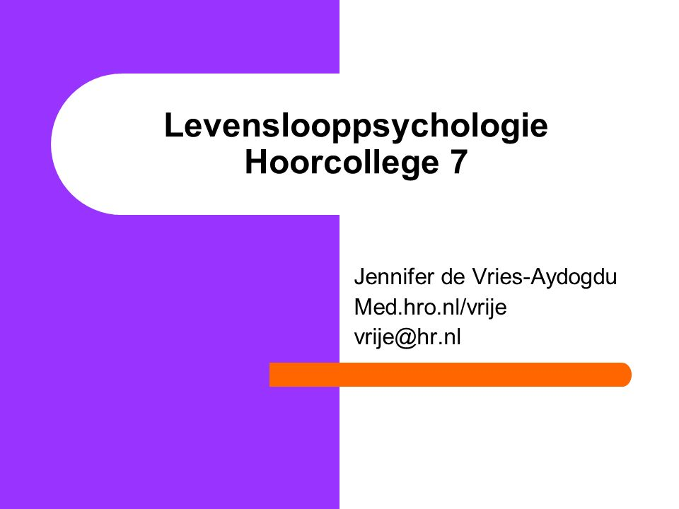 Levenslooppsychologie Hoorcollege 7 Jennifer de Vries-Aydogdu Med.hro.nl/vrije vrije@hr.nl
