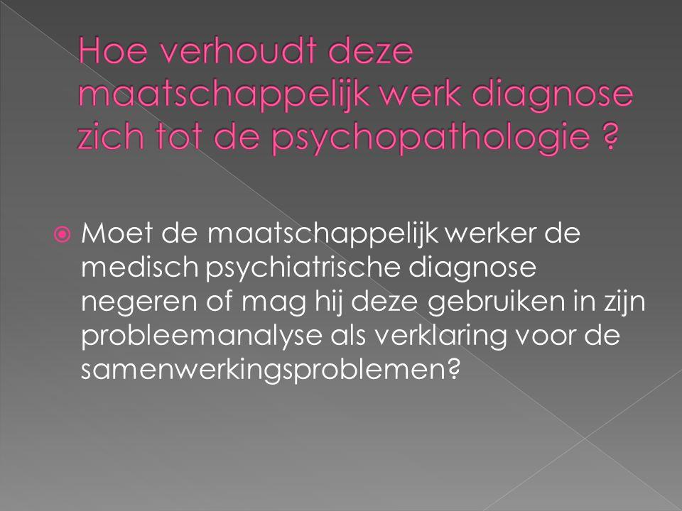  Moet de maatschappelijk werker de medisch psychiatrische diagnose negeren of mag hij deze gebruiken in zijn probleemanalyse als verklaring voor de samenwerkingsproblemen?