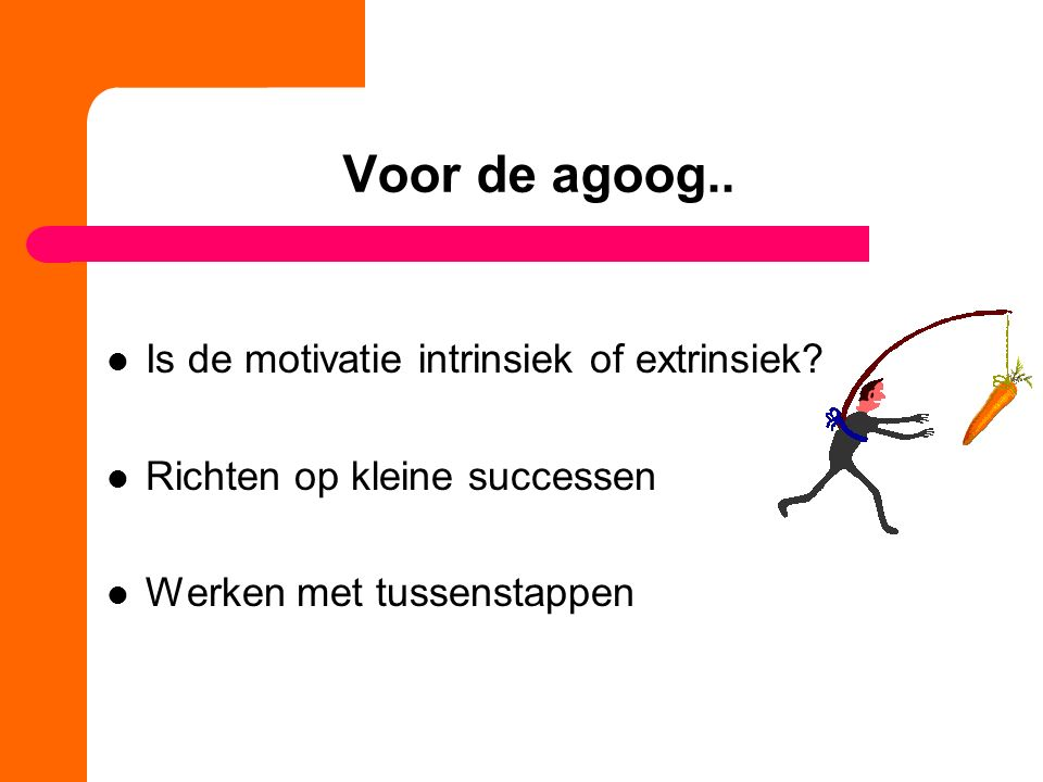 Voor de agoog.. Is de motivatie intrinsiek of extrinsiek.