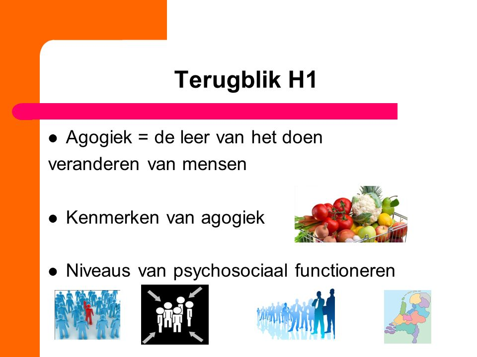 Terugblik H1 Agogiek = de leer van het doen veranderen van mensen Kenmerken van agogiek Niveaus van psychosociaal functioneren