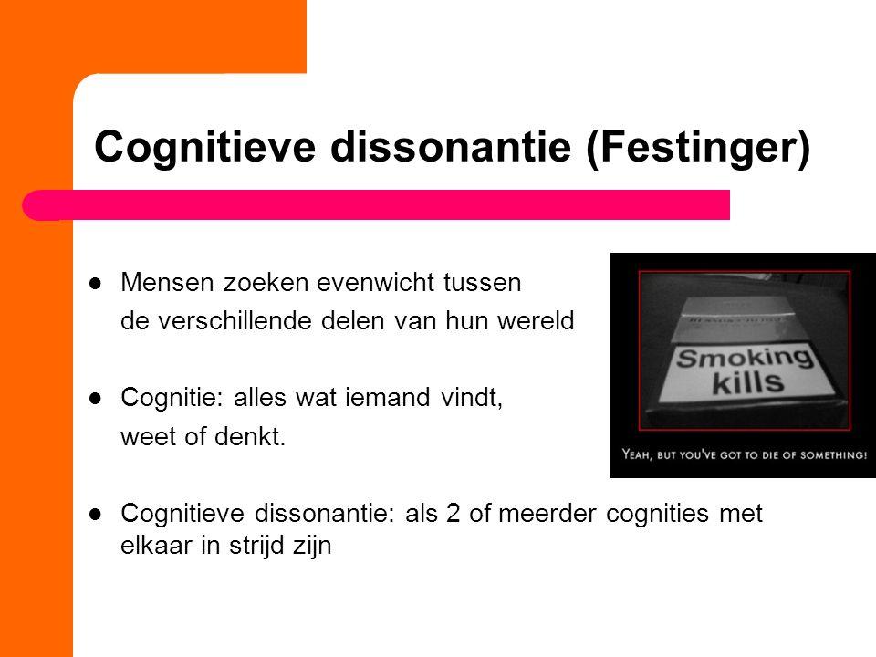 Cognitieve dissonantie (Festinger) Mensen zoeken evenwicht tussen de verschillende delen van hun wereld Cognitie: alles wat iemand vindt, weet of denk