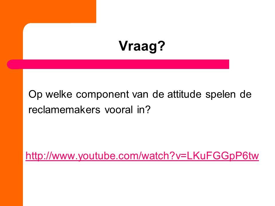 Vraag? Op welke component van de attitude spelen de reclamemakers vooral in? http://www.youtube.com/watch?v=LKuFGGpP6tw