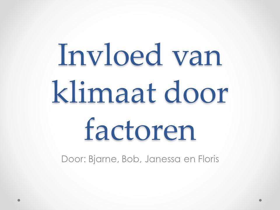 Invloed van klimaat door factoren Door: Bjarne, Bob, Janessa en Floris