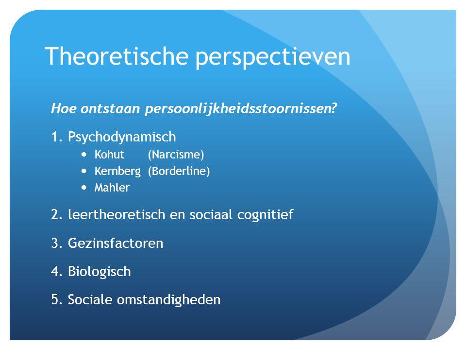 Theoretische perspectieven Hoe ontstaan persoonlijkheidsstoornissen? 1. Psychodynamisch Kohut (Narcisme) Kernberg (Borderline) Mahler 2. leertheoretis