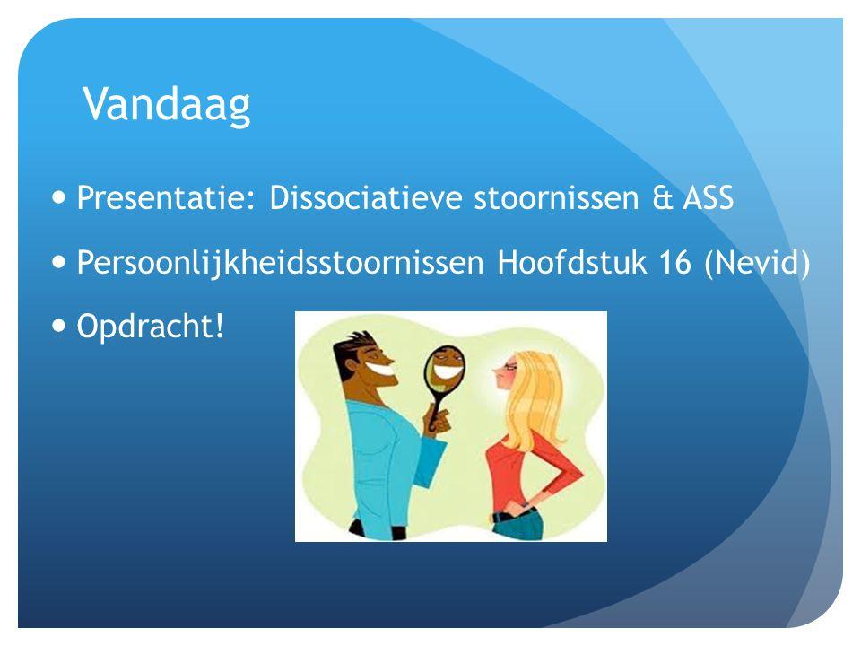 Vandaag Presentatie: Dissociatieve stoornissen & ASS Persoonlijkheidsstoornissen Hoofdstuk 16 (Nevid) Opdracht!
