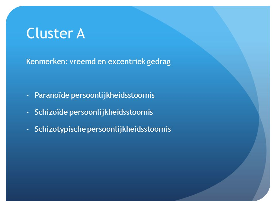 Cluster A Kenmerken: vreemd en excentriek gedrag -Paranoïde persoonlijkheidsstoornis -Schizoïde persoonlijkheidsstoornis -Schizotypische persoonlijkheidsstoornis