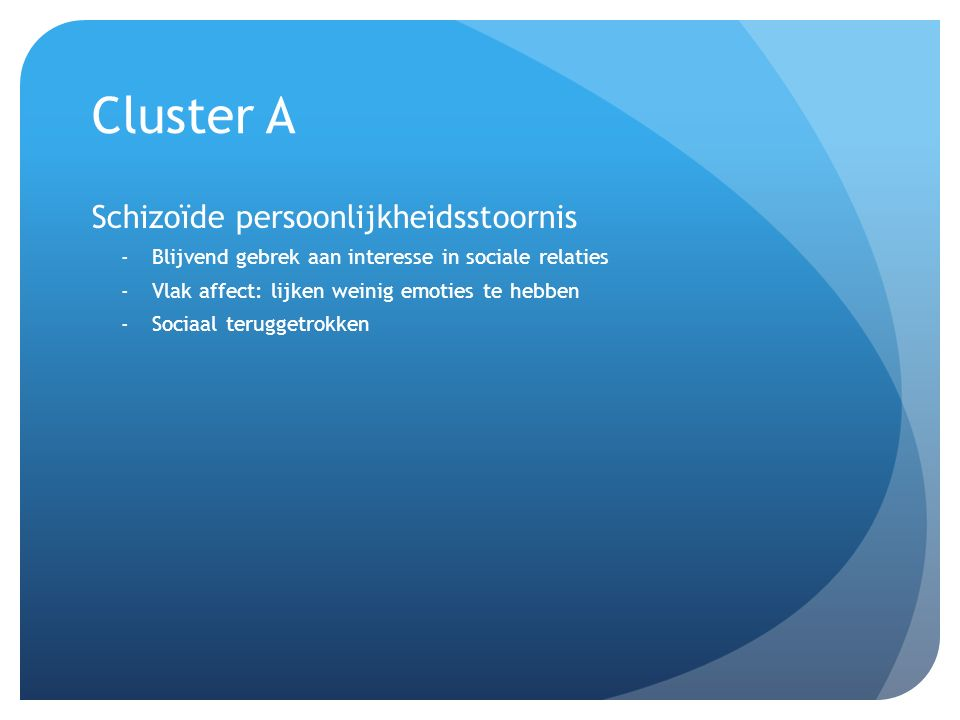 Cluster A Schizoïde persoonlijkheidsstoornis -Blijvend gebrek aan interesse in sociale relaties -Vlak affect: lijken weinig emoties te hebben -Sociaal teruggetrokken