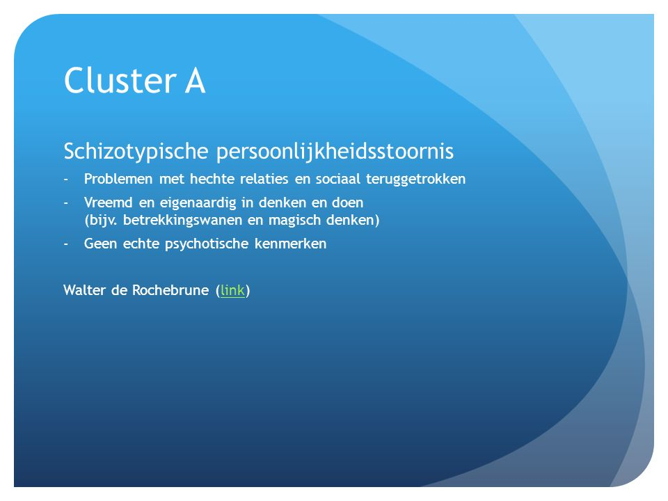 Cluster A Schizotypische persoonlijkheidsstoornis -Problemen met hechte relaties en sociaal teruggetrokken -Vreemd en eigenaardig in denken en doen (b