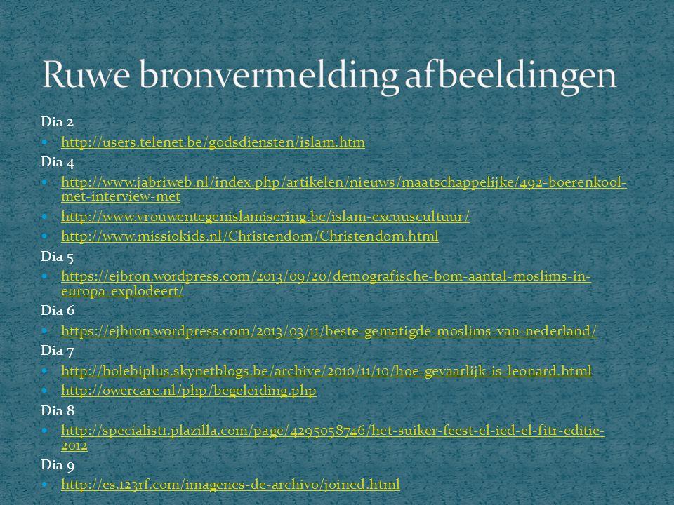 Dia 2 http://users.telenet.be/godsdiensten/islam.htm Dia 4 http://www.jabriweb.nl/index.php/artikelen/nieuws/maatschappelijke/492-boerenkool- met-interview-met http://www.jabriweb.nl/index.php/artikelen/nieuws/maatschappelijke/492-boerenkool- met-interview-met http://www.vrouwentegenislamisering.be/islam-excuuscultuur/ http://www.missiokids.nl/Christendom/Christendom.html Dia 5 https://ejbron.wordpress.com/2013/09/20/demografische-bom-aantal-moslims-in- europa-explodeert/ https://ejbron.wordpress.com/2013/09/20/demografische-bom-aantal-moslims-in- europa-explodeert/ Dia 6 https://ejbron.wordpress.com/2013/03/11/beste-gematigde-moslims-van-nederland/ Dia 7 http://holebiplus.skynetblogs.be/archive/2010/11/10/hoe-gevaarlijk-is-leonard.html http://owercare.nl/php/begeleiding.php Dia 8 http://specialist1.plazilla.com/page/4295058746/het-suiker-feest-el-ied-el-fitr-editie- 2012 http://specialist1.plazilla.com/page/4295058746/het-suiker-feest-el-ied-el-fitr-editie- 2012 Dia 9 http://es.123rf.com/imagenes-de-archivo/joined.html