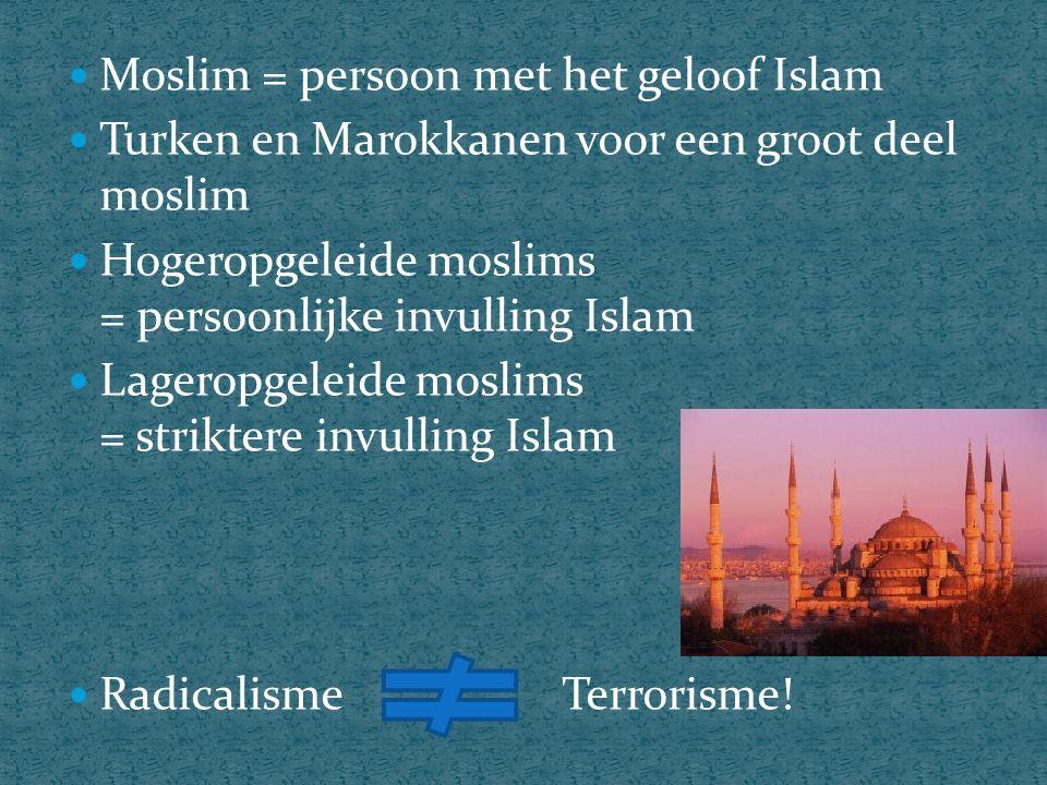 Moslim = persoon met het geloof Islam Turken en Marokkanen voor een groot deel moslim Hogeropgeleide moslims = persoonlijke invulling Islam Lageropgeleide moslims = striktere invulling Islam Radicalisme Terrorisme!