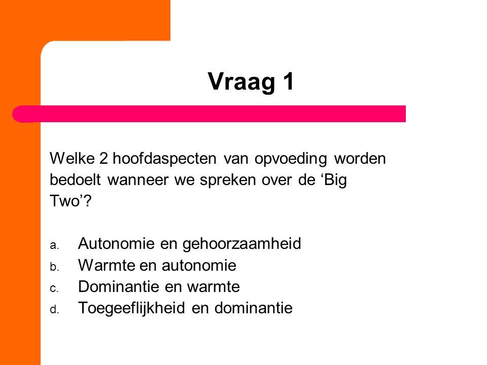 Vraag 1 Welke 2 hoofdaspecten van opvoeding worden bedoelt wanneer we spreken over de 'Big Two'? a. Autonomie en gehoorzaamheid b. Warmte en autonomie