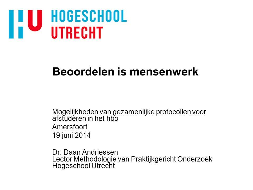 Beoordelen is mensenwerk Mogelijkheden van gezamenlijke protocollen voor afstuderen in het hbo Amersfoort 19 juni 2014 Dr. Daan Andriessen Lector Meth