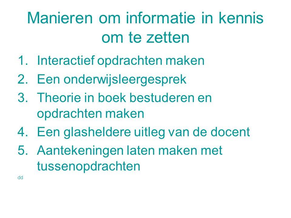 Manieren om informatie in kennis om te zetten 1.Interactief opdrachten maken 2.Een onderwijsleergesprek 3.Theorie in boek bestuderen en opdrachten mak