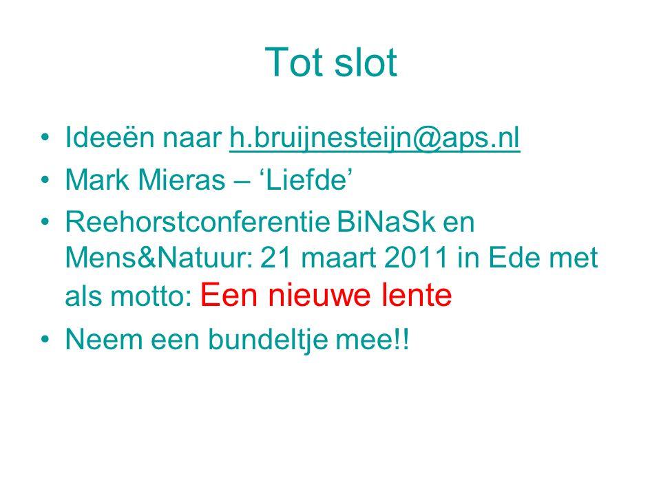 Tot slot Ideeën naar h.bruijnesteijn@aps.nlh.bruijnesteijn@aps.nl Mark Mieras – 'Liefde' Reehorstconferentie BiNaSk en Mens&Natuur: 21 maart 2011 in E