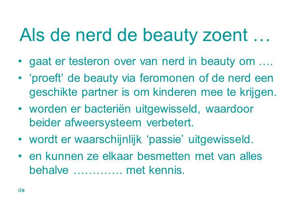 Als de nerd de beauty zoent … gaat er testeron over van nerd in beauty om …. 'proeft' de beauty via feromonen of de nerd een geschikte partner is om k