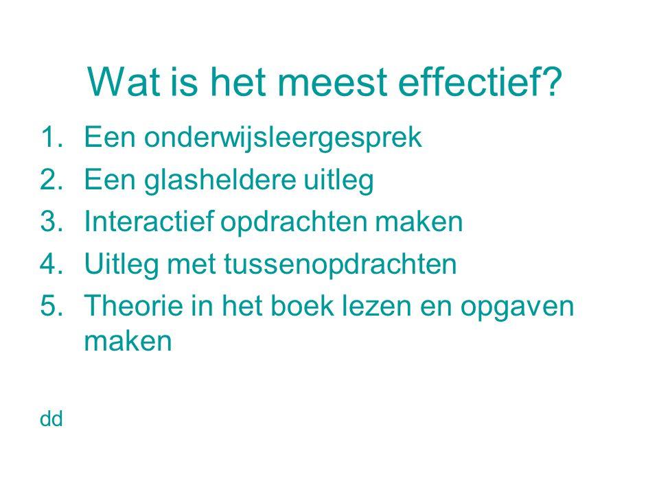 Wat is het meest effectief? 1.Een onderwijsleergesprek 2.Een glasheldere uitleg 3.Interactief opdrachten maken 4.Uitleg met tussenopdrachten 5.Theorie