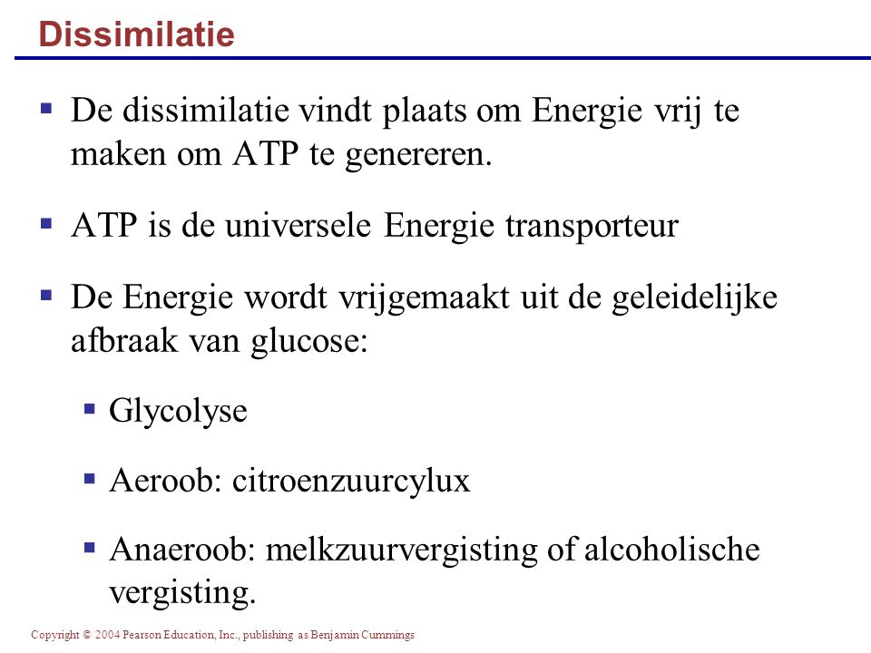 Copyright © 2004 Pearson Education, Inc., publishing as Benjamin Cummings Dissimilatie  De dissimilatie vindt plaats om Energie vrij te maken om ATP