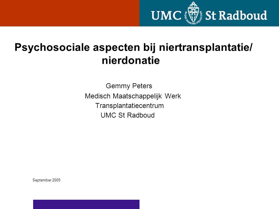 Psychosociale aspecten bij niertransplantatie/ nierdonatie Gemmy Peters Medisch Maatschappelijk Werk Transplantatiecentrum UMC St Radboud September 2005