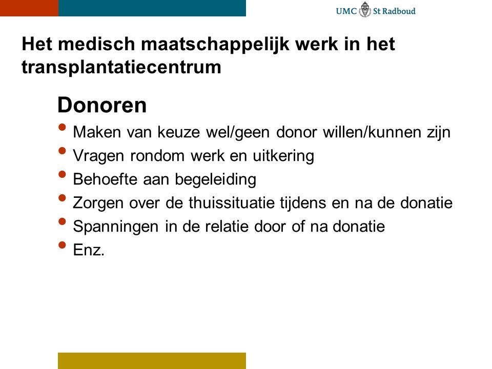 Het medisch maatschappelijk werk in het transplantatiecentrum Donoren Maken van keuze wel/geen donor willen/kunnen zijn Vragen rondom werk en uitkering Behoefte aan begeleiding Zorgen over de thuissituatie tijdens en na de donatie Spanningen in de relatie door of na donatie Enz.
