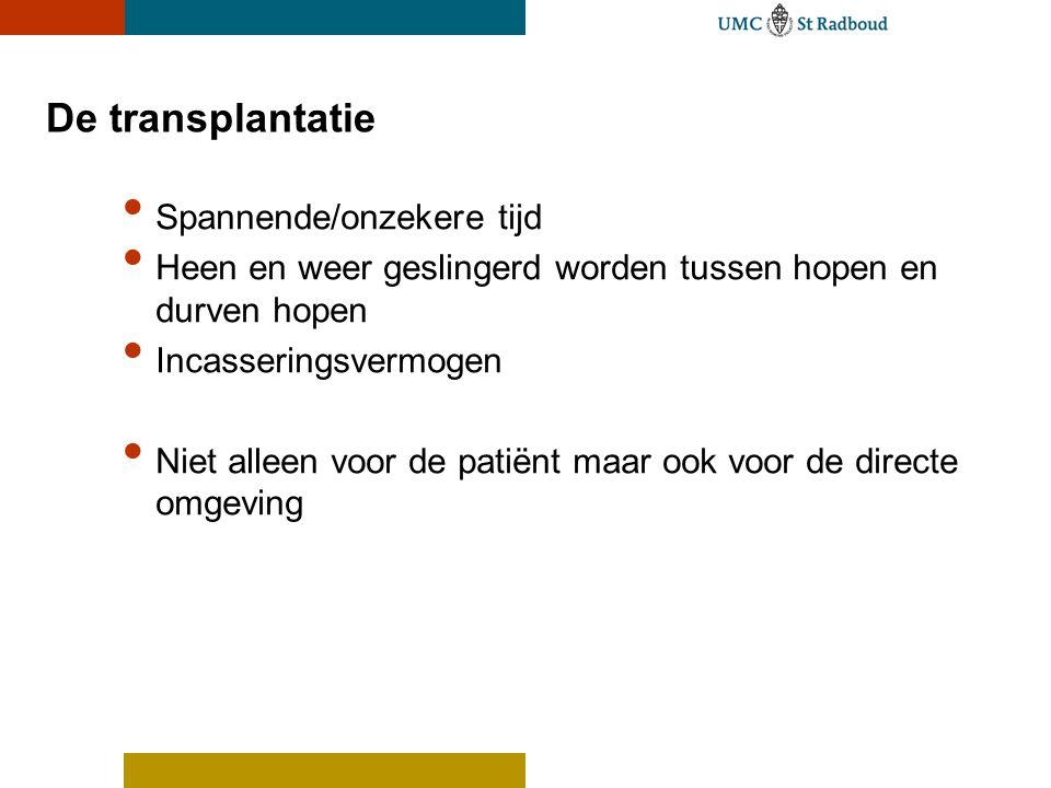 De transplantatie Spannende/onzekere tijd Heen en weer geslingerd worden tussen hopen en durven hopen Incasseringsvermogen Niet alleen voor de patiënt maar ook voor de directe omgeving