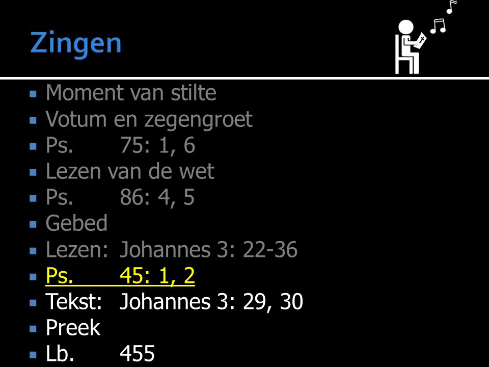 Moment van stilte  Votum en zegengroet  Ps.75: 1, 6  Lezen van de wet  Ps.86: 4, 5  Gebed  Lezen:Johannes 3: 22-36  Ps.45: 1, 2  Tekst:Johannes 3: 29, 30  Preek  Lb.455