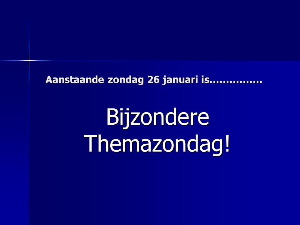 Aanstaande zondag 26 januari is……………. Bijzondere Themazondag!