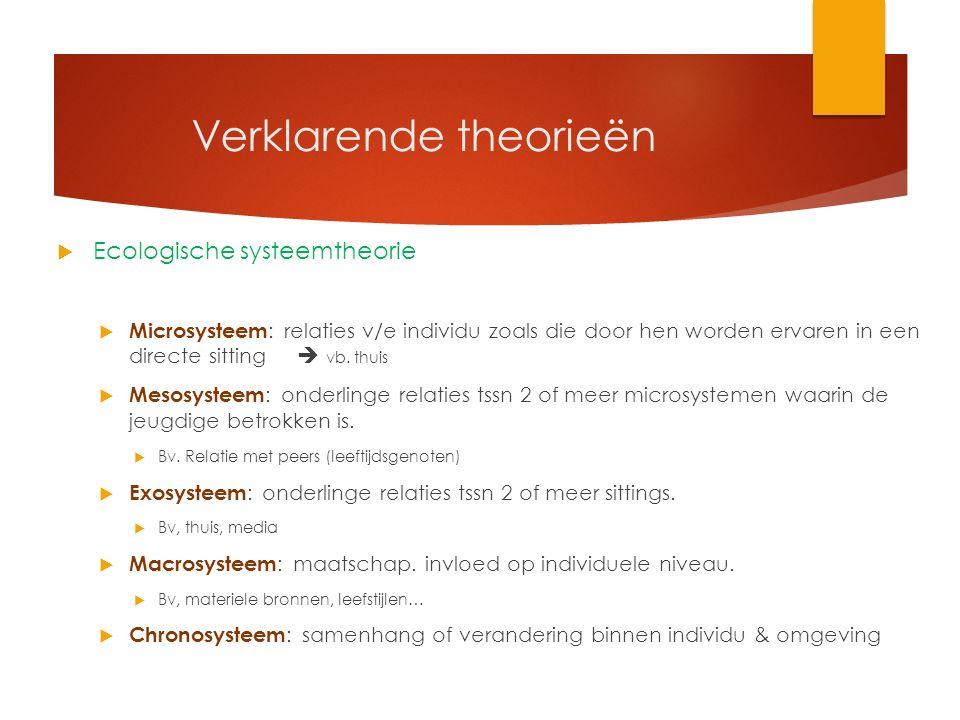 Verklarende theorieën  Ecologische systeemtheorie  Microsysteem : relaties v/e individu zoals die door hen worden ervaren in een directe sitting  vb.