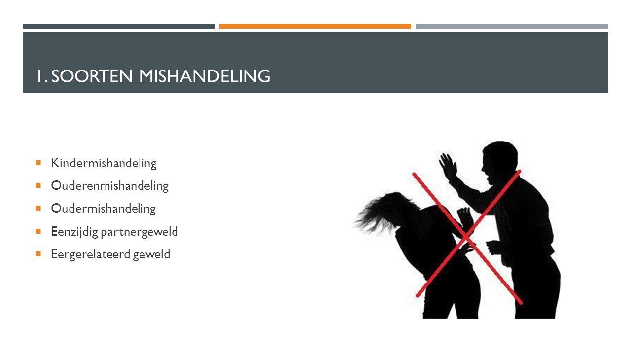 1. SOORTEN MISHANDELING  Kindermishandeling  Ouderenmishandeling  Oudermishandeling  Eenzijdig partnergeweld  Eergerelateerd geweld