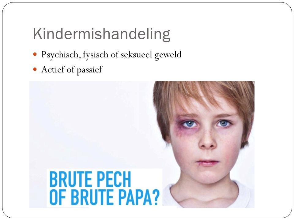 Kindermishandeling Psychisch, fysisch of seksueel geweld Actief of passief