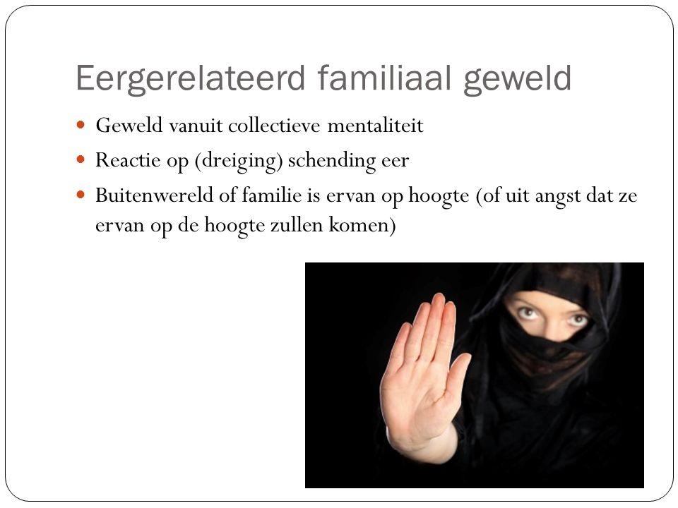 Eergerelateerd familiaal geweld Geweld vanuit collectieve mentaliteit Reactie op (dreiging) schending eer Buitenwereld of familie is ervan op hoogte (of uit angst dat ze ervan op de hoogte zullen komen)