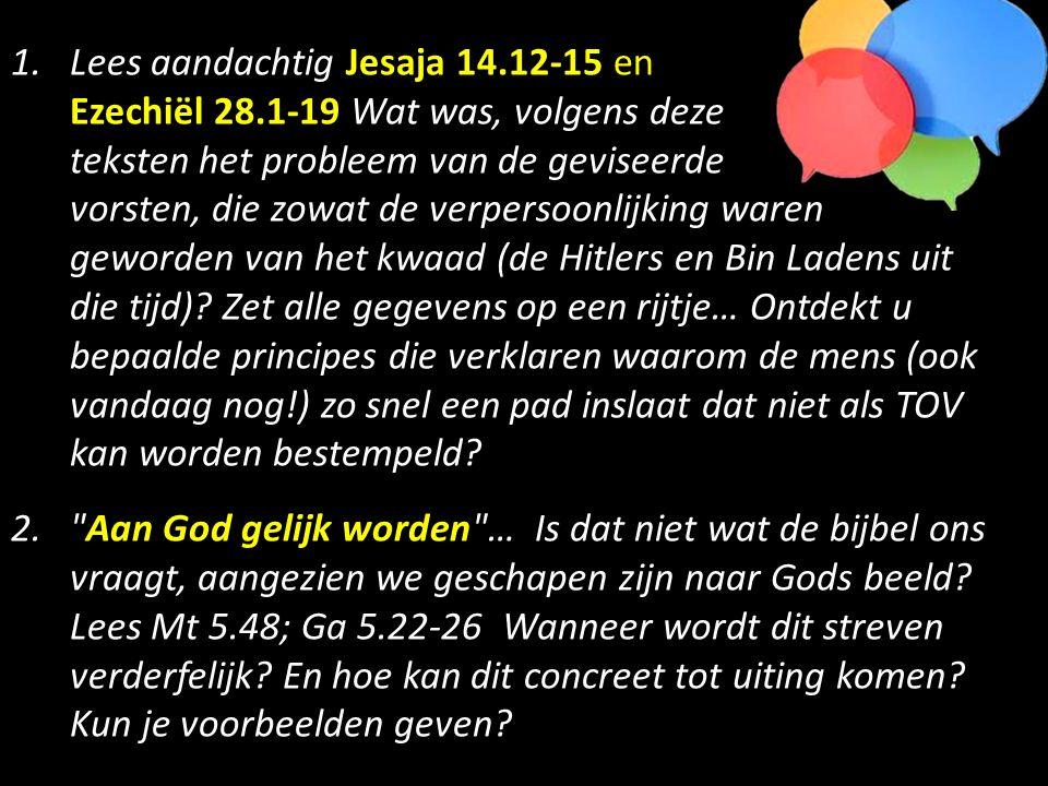 1.Lees aandachtig Jesaja 14.12-15 en Ezechiël 28.1-19 Wat was, volgens deze teksten het probleem van de geviseerde vorsten, die zowat de verpersoonlijking waren geworden van het kwaad (de Hitlers en Bin Ladens uit die tijd).
