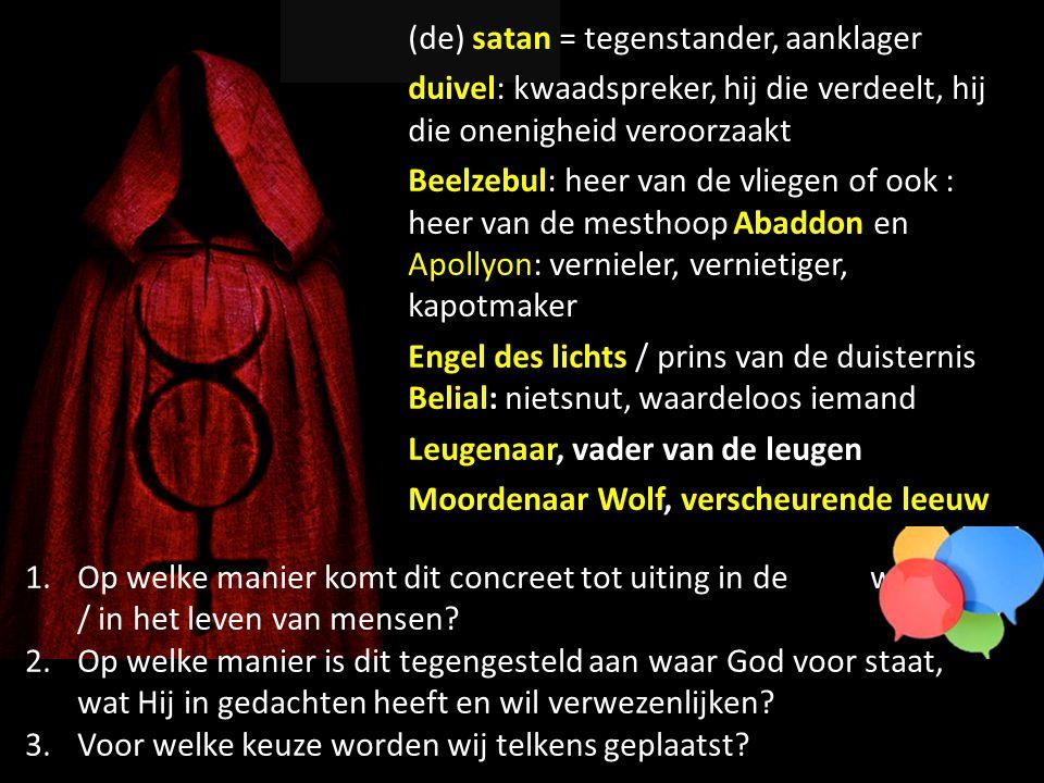 (de) satan = tegenstander, aanklager duivel: kwaadspreker, hij die verdeelt, hij die onenigheid veroorzaakt Beelzebul: heer van de vliegen of ook : heer van de mesthoop Abaddon en Apollyon: vernieler, vernietiger, kapotmaker Engel des lichts / prins van de duisternis Belial: nietsnut, waardeloos iemand Leugenaar, vader van de leugen Moordenaar Wolf, verscheurende leeuw 1.Op welke manier komt dit concreet tot uiting in de wereld / in het leven van mensen.