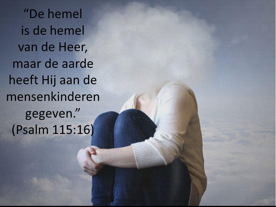 De hemel is de hemel van de Heer, maar de aarde heeft Hij aan de mensenkinderen gegeven. (Psalm 115:16)