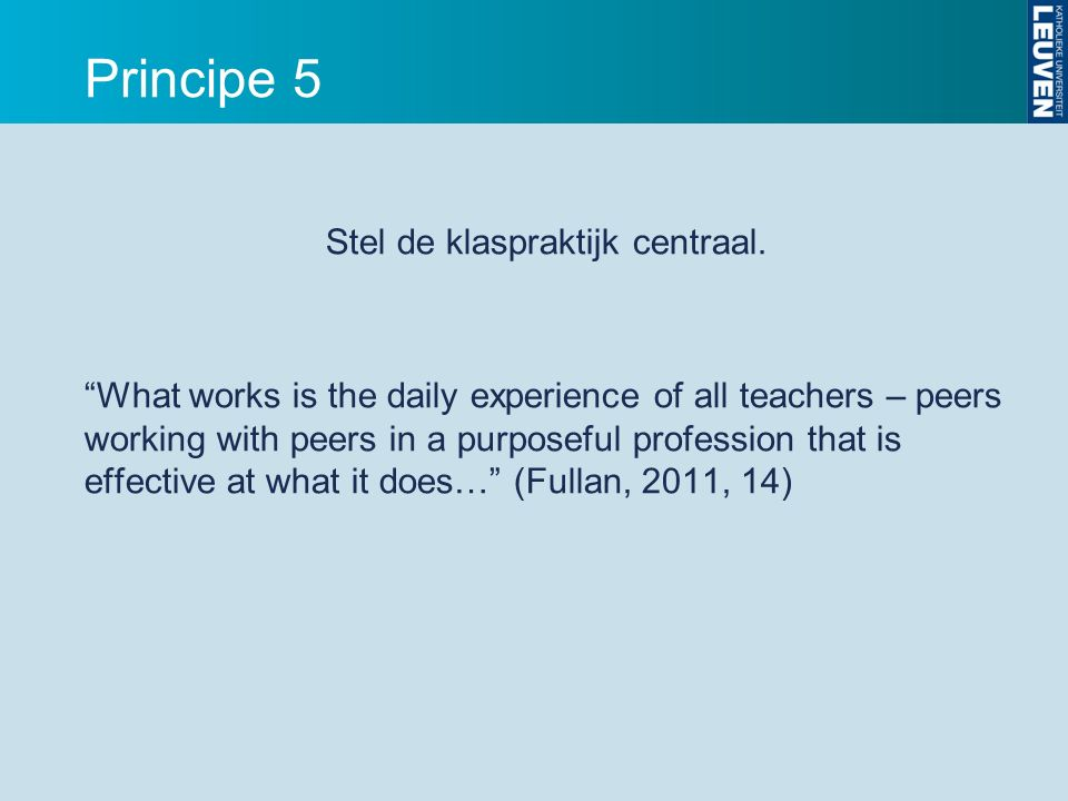 "Principe 5 Stel de klaspraktijk centraal. ""What works is the daily experience of all teachers – peers working with peers in a purposeful profession th"