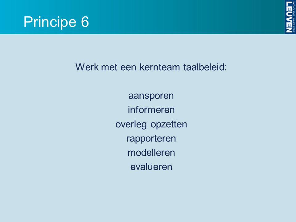 Principe 6 Werk met een kernteam taalbeleid: aansporen informeren overleg opzetten rapporteren modelleren evalueren