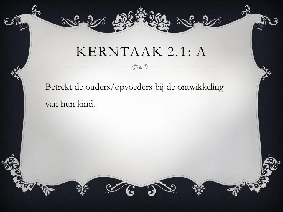 KERNTAAK 2.1: A Betrekt de ouders/opvoeders bij de ontwikkeling van hun kind.
