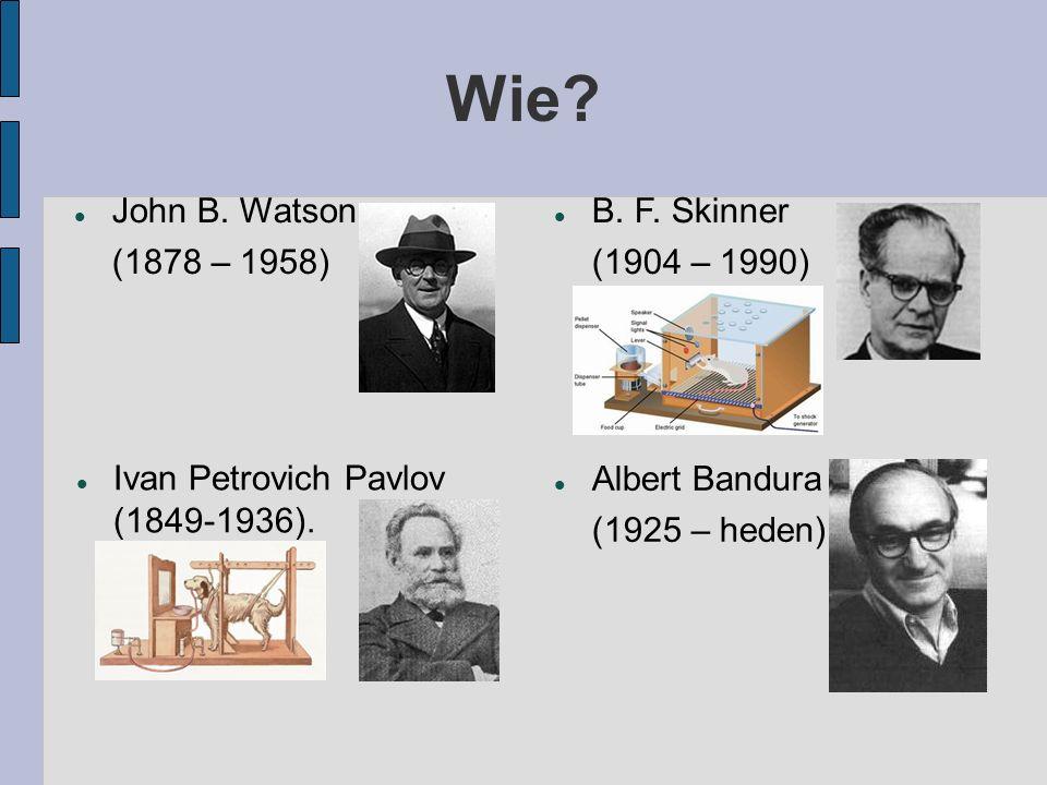 Wie? John B. Watson (1878 – 1958) B. F. Skinner (1904 – 1990) Ivan Petrovich Pavlov (1849-1936). Albert Bandura (1925 – heden)